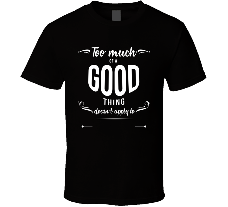 Too much of a good thing doesn't apply to  T shirt