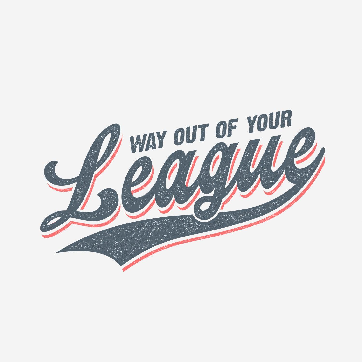 Way Out of Your League T-shirt