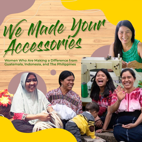 Who Made Your Accessories? Women Who Are Making a Difference from Guatemala, Indonesia, Philippines