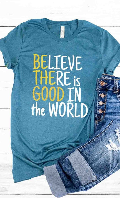 Be the Good, Believe there is good in the world graphic tee