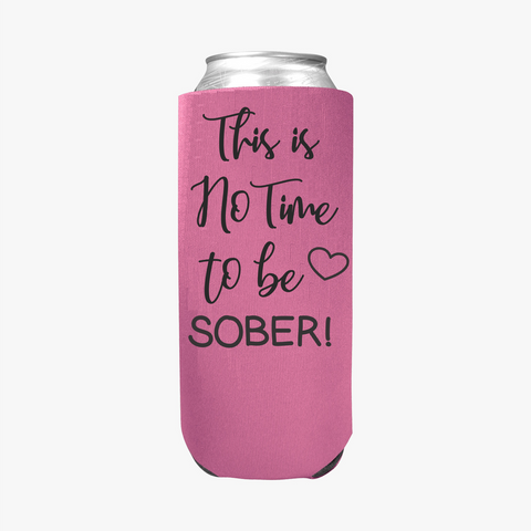This is no time to be Sober - Slim Can Cooler Sleeves -  Koozie - Neoprene 12 oz