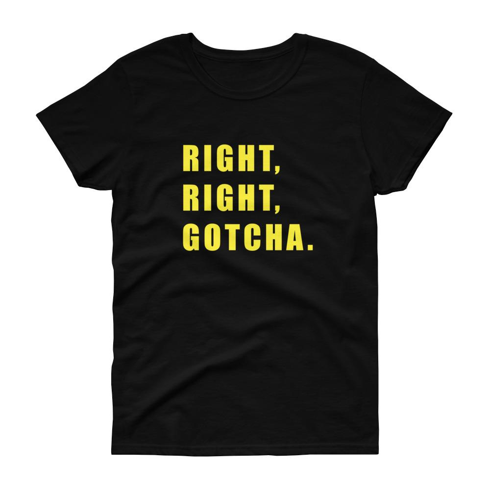 Right, Right, Gotcha (Gold) Women's Tee-Fell Casuals
