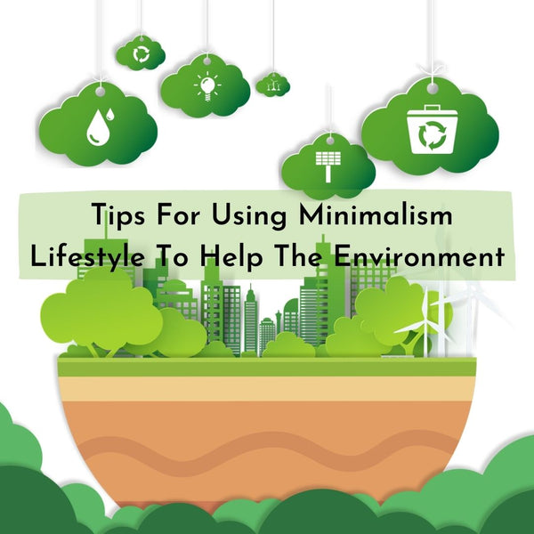 Tips For Using Minimalism Lifestyle To Help The Environment
