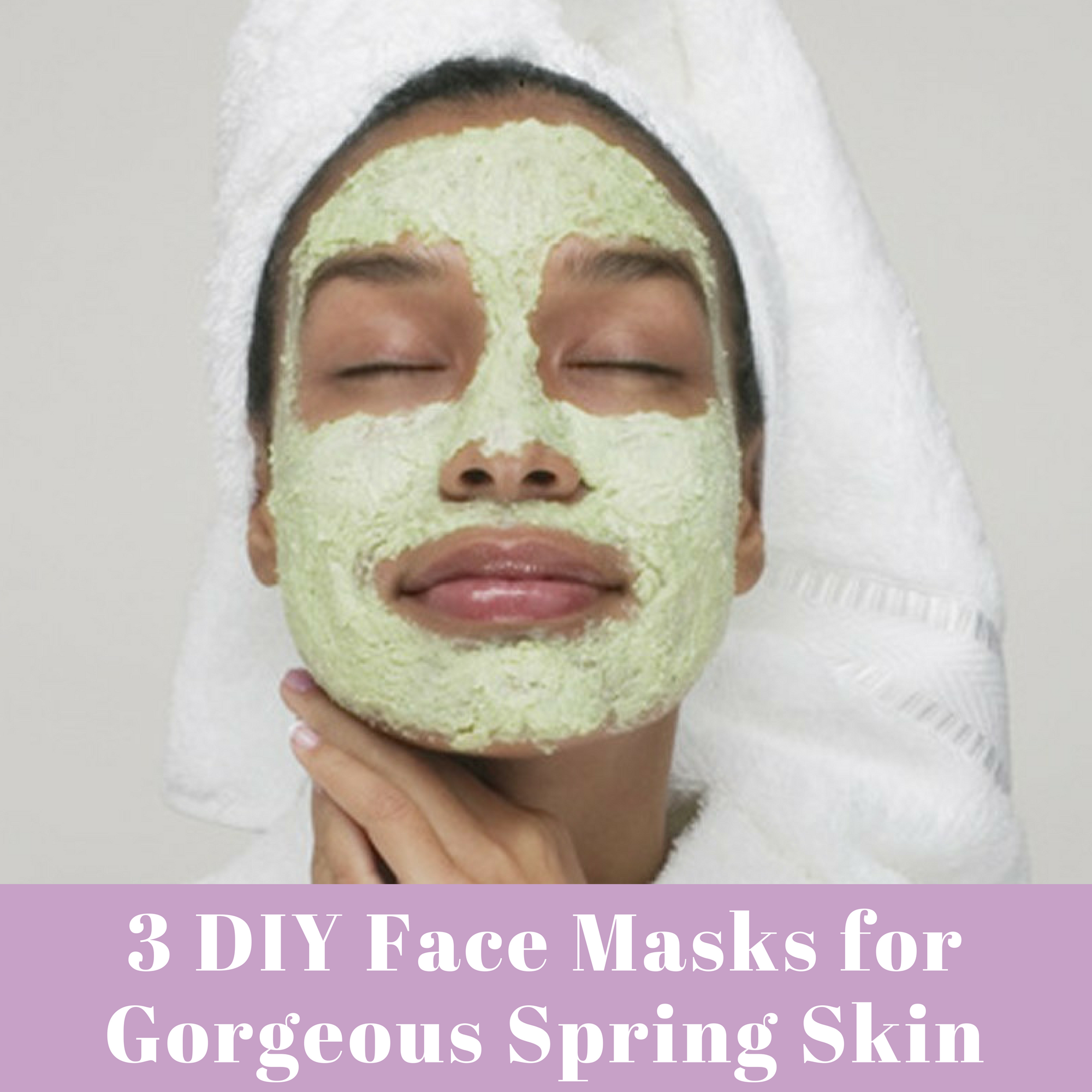 3 DIY FACE MASKS FOR GORGEOUS SPRING SKIN