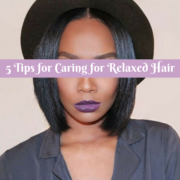 5 TIPS FOR CARING FOR RELAXED HAIR