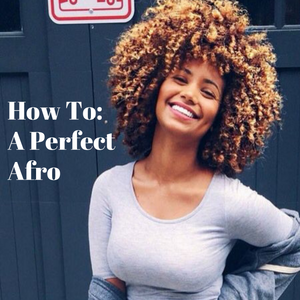 HOW TO ACHIEVE A PERFECT AFRO