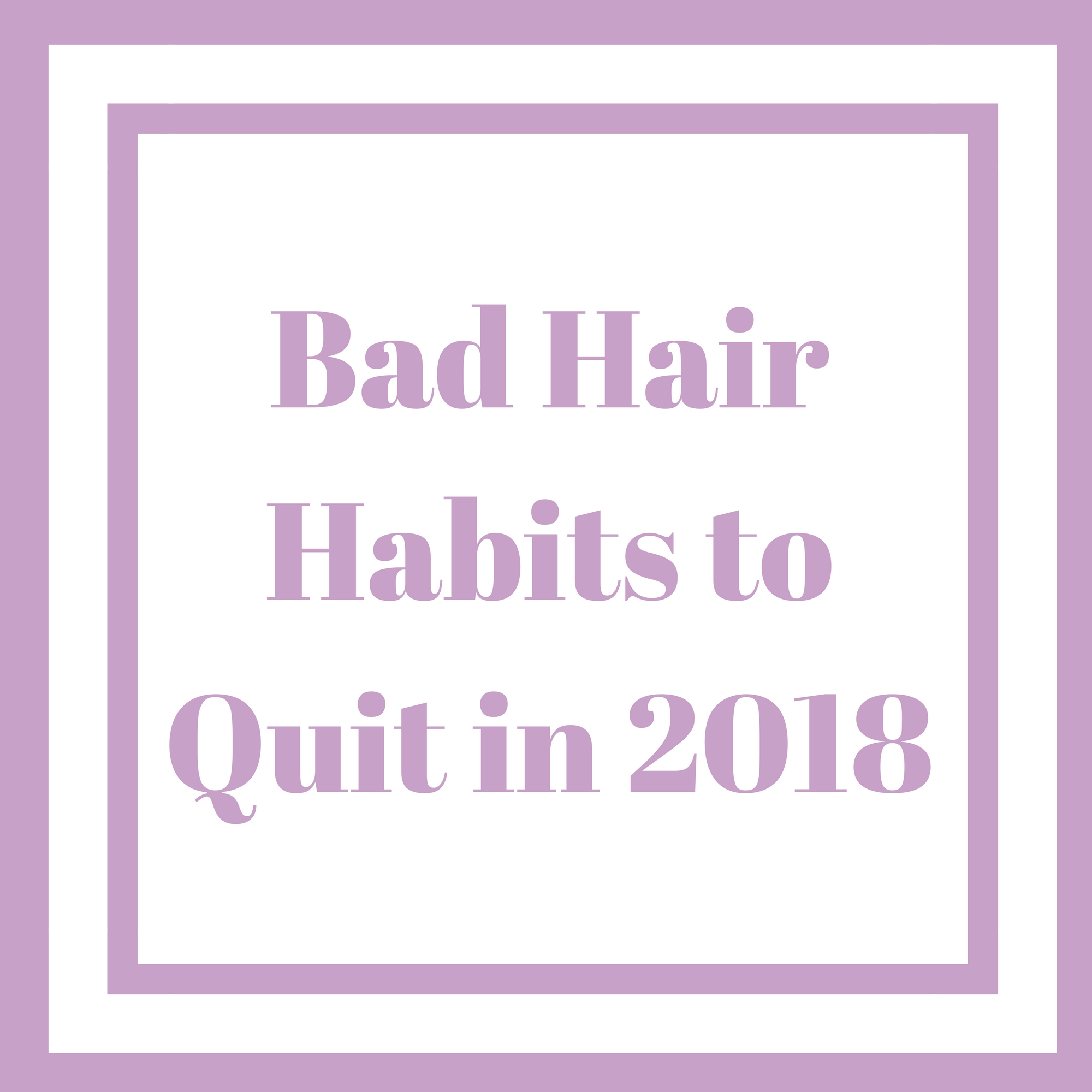 BAD HAIR HABITS TO QUIT IN 2018