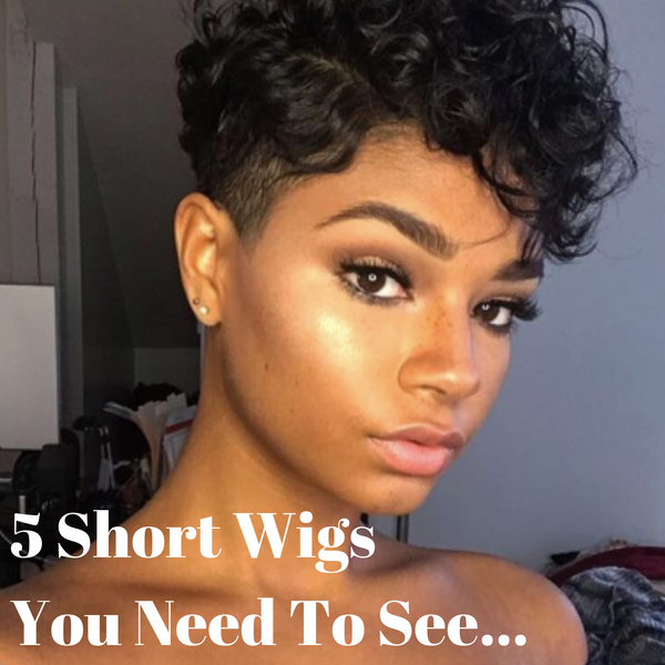 5 SHORT WIGS YOU NEED TO SEE!