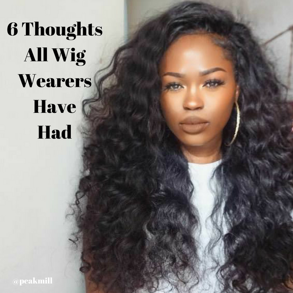 6 THOUGHTS ALL WIG WEARERS HAVE HAD...