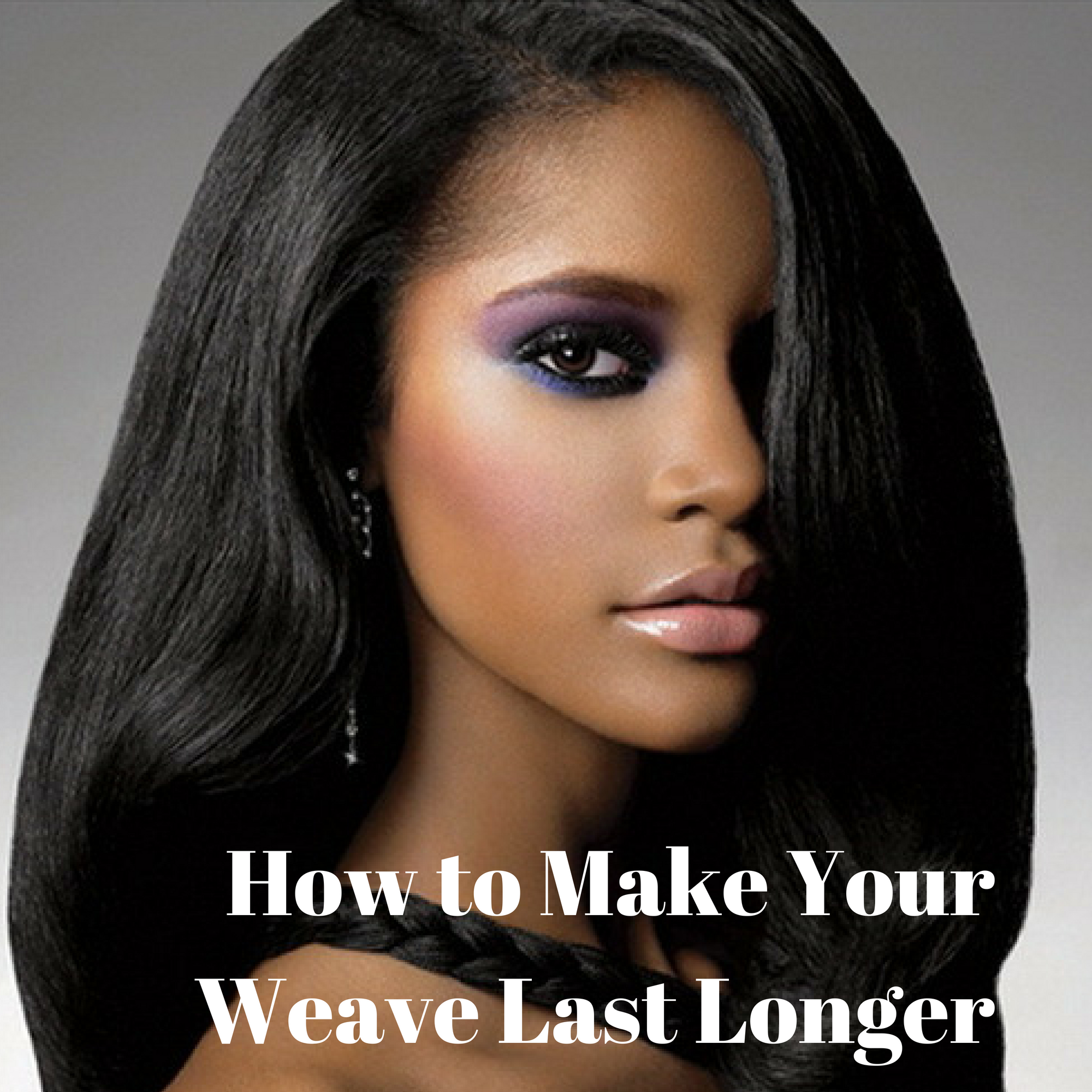 HOW TO MAKE YOUR WEAVE LAST LONGER