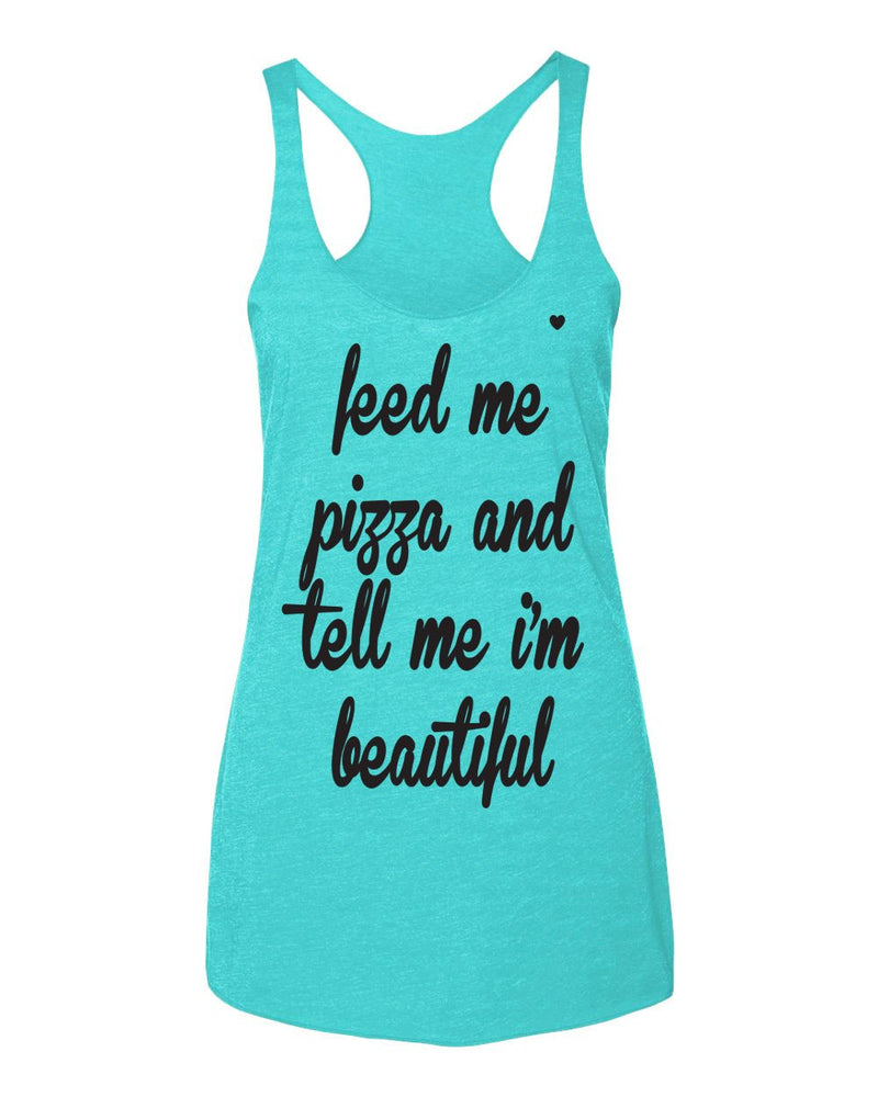 Feed me pizza & tell me i'm beautiful