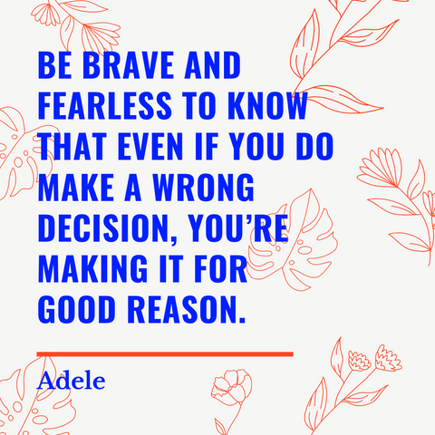Be brave and fearless to know that even if you do make a wrong decision, you're making it for a good reason.
