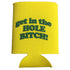 get in the hole bitch yellow and green foam can cooler sleeve
