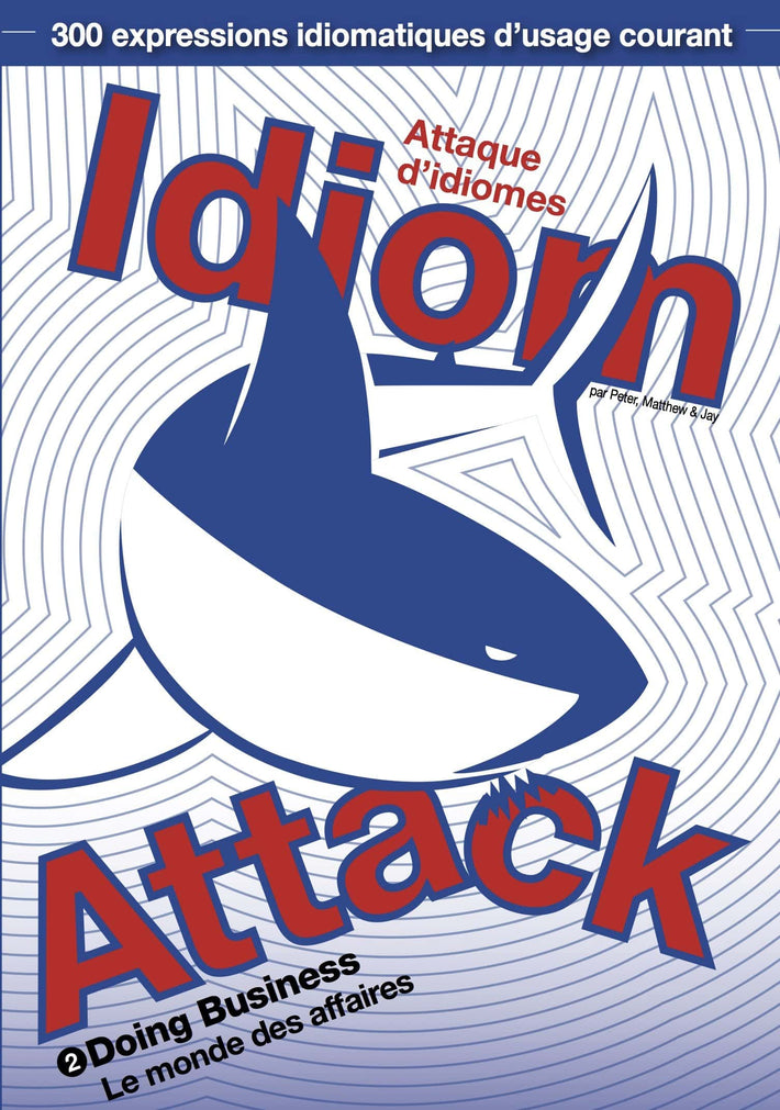 Idiom Attack Vol. 2 - Doing Business (French Edition): Attaque d'idiomes 2 - Le monde des affaires : English Idioms for ESL Learners: With 300+ Idioms in 25 Themed Chapters w/ free MP3 at IdiomAttack.com
