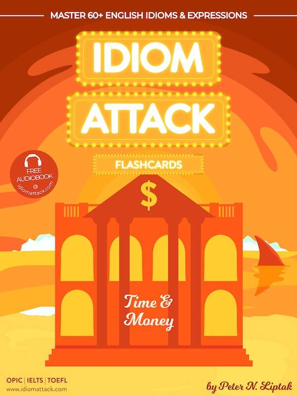 Idiom Attack 2: Time & Money - ESL Flashcards for Doing Business vol. 7 : ~ Snagging Your First Customer - Using Your Resources Effectively… Master 60+ English Idioms & Expressions for OPIc, IELTS, TOEFL, TOEIC Idiom Attack: ESL Flashcards