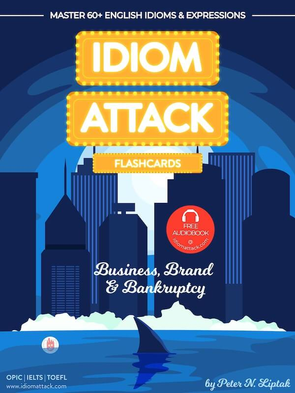 Idiom Attack 2: Business, Brand & Bankruptcy - ESL Flashcards for Doing Business vol. 10 : ~ Working Your Way Up... Master 60+ English Idioms & Expressions for OPIc, IELTS, TOEFL, TOEIC