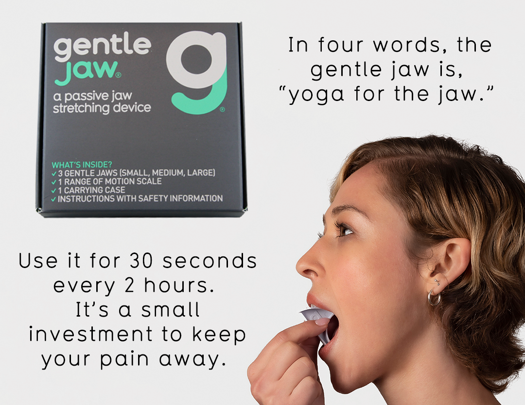 gentle jaw: a passive stretching device for acute and chronic TMJ and jaw pain