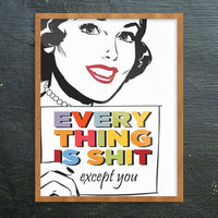 Every Thing Is Shit Except You Art Print 11'' x 14''