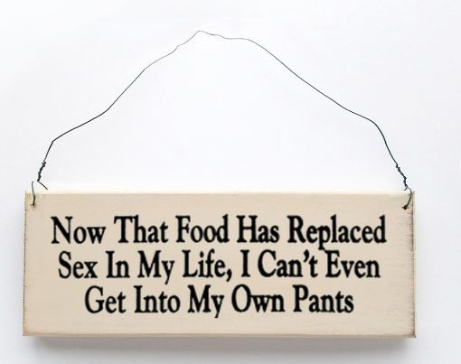 Now That Food Has Replaced Sex In My Life, I Can't Even Get Into My Own Pants Sign