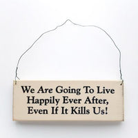 We Are Going To Live Happily Ever After, Even If It Kills Us! Sign