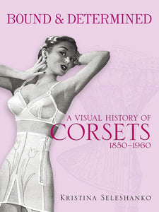 Bound & Determined: A Visual History of Corsets 1850 - 1960