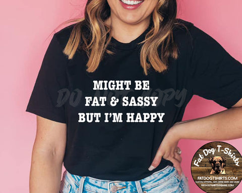 Might Be Fat and Sassy but I'm Happy/T-SHIRTS
