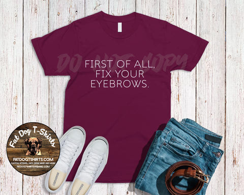First of All, Fix Your Eyebrows-T-Shirt