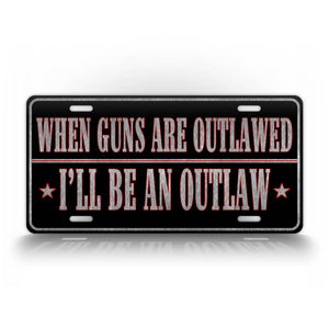 Western Style Auto Tag When Guns Are Outlawed Ill Be An Outlaw 2nd Amendment License Plate