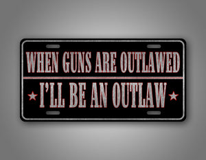 Western Style License Plate When Guns Are Outlawed Ill Be An Outlaw 2nd Amendment Auto Tag