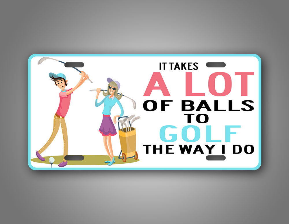 It Takes A Lot Of Balls To Golf The Way I Do Hilarious Golfing License Plate
