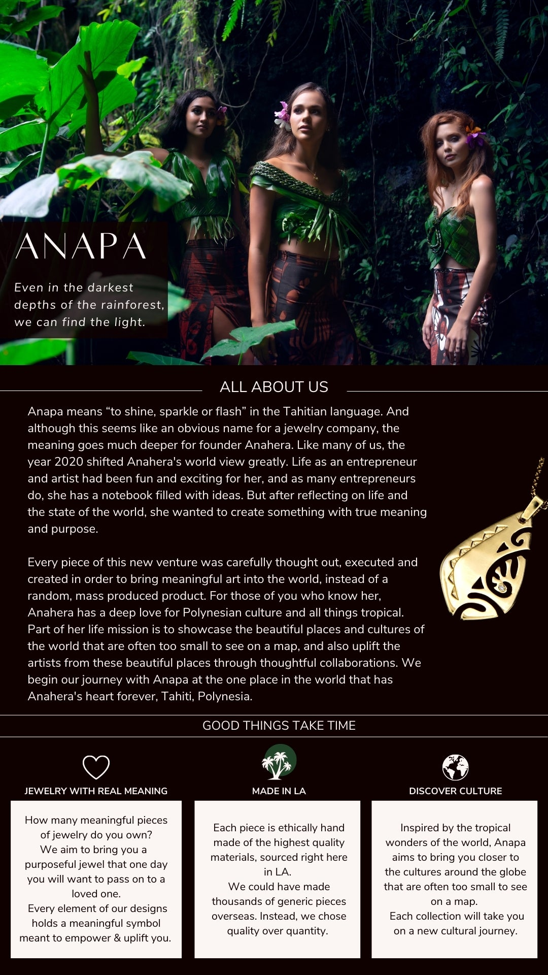 """Even in the darkest depths of the rainforest, we can find the light. All about us. Anapa means """"to shine, sparkle or flash"""" in the Tahitian language. And although this seems like an obvious name for a jewelry company, the meaning goes much deeper for founder Anahera. Like many of us, the year 2020 shifted Anahera's world view greatly. Life as an entrepreneur and artist had been fun and exciting for her, and as many entrepreneurs do, she has a notebook filled with ideas. But after reflecting on life and the state of the world, she wanted to create something with true meaning and purpose.  Every piece of this new venture was carefully thought out, executed and created in order to bring meaningful art into the world, instead of a random, mass produced product. For those of you who know her, Anahera has a deep love for Polynesian culture and all things tropical. Part of her life mission is to showcase the beautiful places and cultures of the world that are often too small to see on a map, and also uplift the artists from these beautiful places through thoughtful collaborations. We begin our journey with Anapa at the one place in the world that has Anahera's heart forever, Tahiti, Polynesia.  Jewelry with real Meaning. How many meaningful pieces of jewelry do you own? We aim to bring you a  purposeful jewel that one day you will want to pass on to a loved one.  Every element of our designs holds a meaningful symbol meant to empower & uplift you. Made in LA. Each piece is ethically hand made of the highest quality materials, sourced right here in LA.  We could have made thousands of generic pieces overseas. Instead, we chose quality over quantity. Discover Culture. Inspired by the tropical wonders of the world, Anapa aims to bring you closer to the cultures around the globe that are often too small to see on a map.   Each collection will take you on a new cultural journey."""