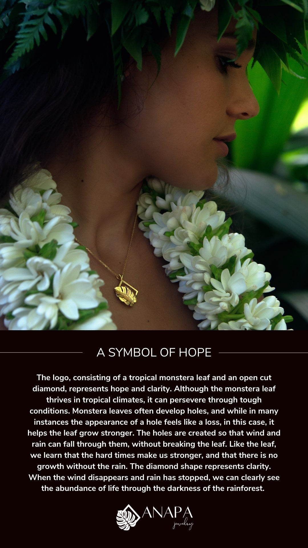 A symbol of Hope. The logo, consisting of a tropical monstera leaf and an open cut diamond, represents hope and clarity. Although the monstera leaf thrives in tropical climates, it can persevere through tough conditions. Monstera leaves often develop holes, and while in many instances the appearance of a hole feels like a loss, in this case, it helps the leaf grow stronger. The holes are created so that wind and rain can fall through them, without breaking the leaf. Like the leaf, we learn that the hard times make us stronger, and that there is no growth without the rain. The diamond shape represents clarity. When the wind disappears and rain has stopped, we can clearly see the abundance of life through the darkness of the rainforest.