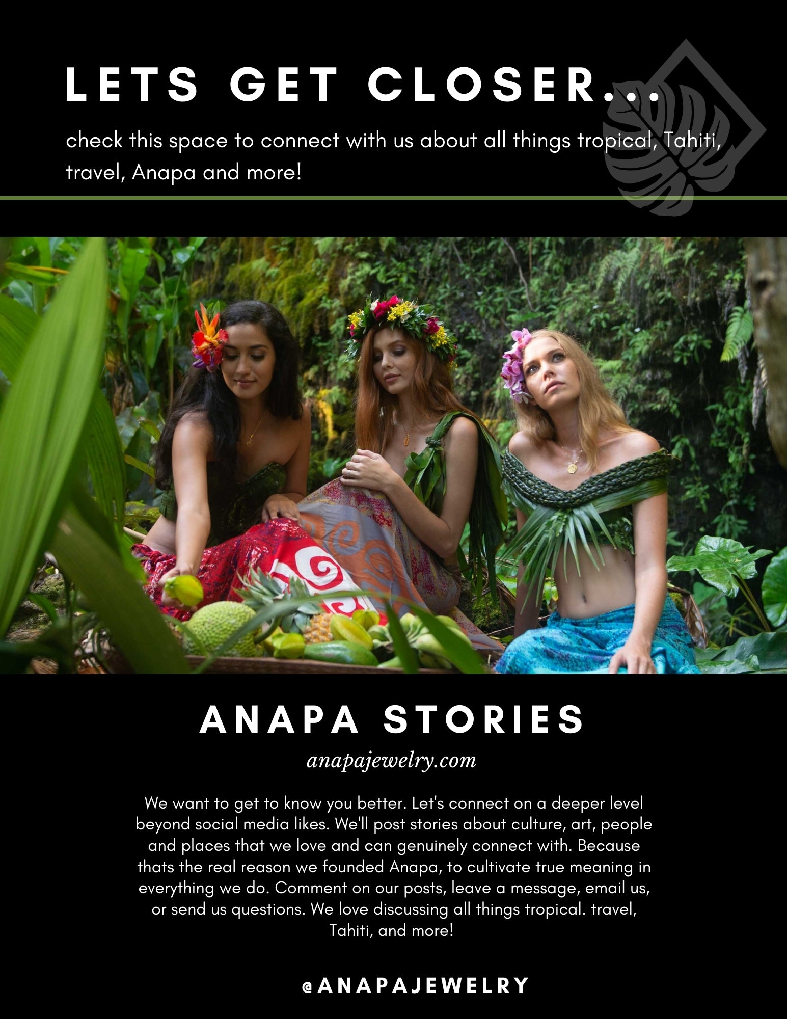 We want to get to know you better. Let's connect on a deeper level beyond social media likes. We'll post stories about culture, art, people and places that we love and can genuinely connect with. Because thats the real reason we founded Anapa, to cultivate true meaning in everything we do. Comment on our posts, leave a message, email us, or send us questions. We love discussing all things tropical. travel, Tahiti, and more!
