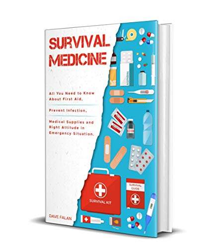 Survival Medicine: All You Need to Know About First Aid, Prevent Infection, Medical Supplies and Right Attitude in Emergency Situation