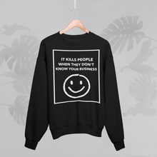 Load image into Gallery viewer, IT KILLS PEOPLE WHEN THEY DONT' KNOW YOUR BUSINESS Sweatshirt