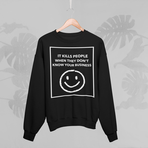 IT KILLS PEOPLE WHEN THEY DONT' KNOW YOUR BUSINESS Sweatshirt