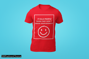 IT KILLS PEOPLE WHEN THEY DON'T KNOW YOUR BUSINESS  Tee