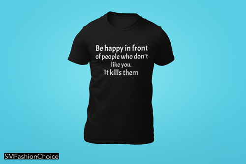 BE HAPPY IN FRONT OF PEOPLE WHO DON'T LIKE YOU. IT KILLS THEM! TSHIRT
