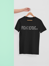 Load image into Gallery viewer, UNLESS I'M SITTING ON YOUR FACE MY WIGHT IS NONE OF YOUR BUSINESS Tee