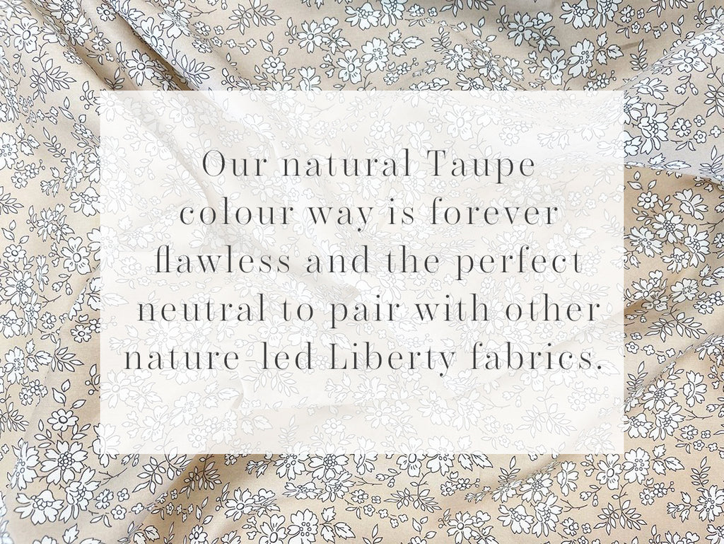 Our au natural Taupe colour way is forever flawless and the perfect neutral to pair with other nature-led prints.