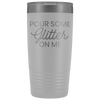 Vacuum Tumbler 20 Ounce Pour Some Glitter On Me in White