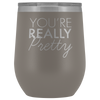 Wine Tumbler You're Really Pretty in Pewter