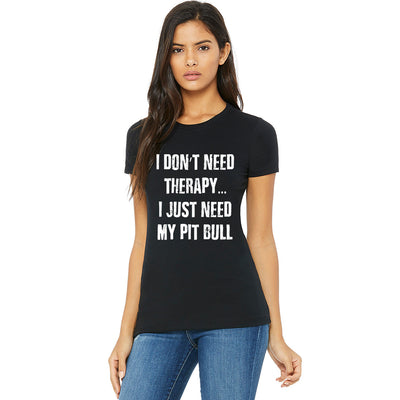 I DON'T NEED THERAPY I JUST NEED MY PIT BULL - WOMEN'S TEE