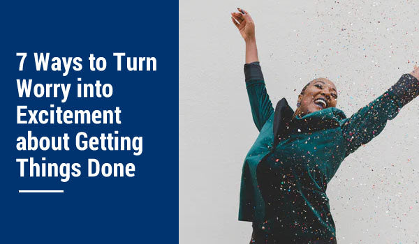 7 Ways to Turn Worry into Excitement about Getting Things Done