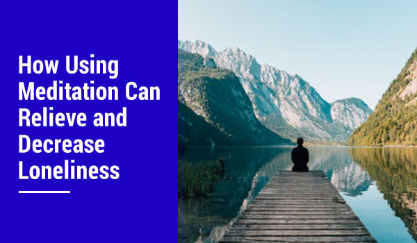 How Using Meditation Can Relieve and Decrease Loneliness