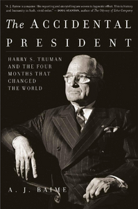 THE ACCIDENTAL PRESIDENT: HARRY S. TRUMAN AND THE FOUR MONTHS THAT CHANGED THE WORLD | BY A. J. BAIME