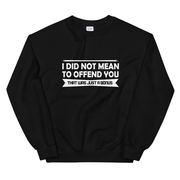 I Did Not Mean to Offend You that Was Just a Bonus, Sweatshirt, Sarcastic, Rude, Sarcasm, Funny, Offensive, Gift, Gift, Unisex