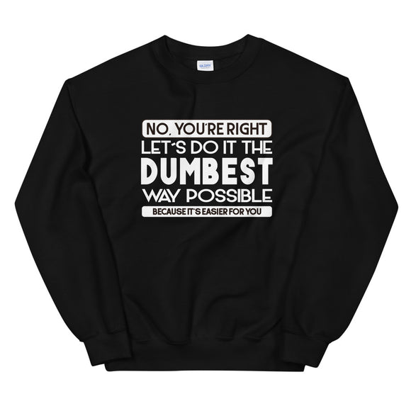 No, Youre Right Lets Do It the Dumbest Way Possible, Sweatshirt, Dad, Fathers Day, Wife, Cant Fix Stupid, Gift, Funny, Gift, Unisex