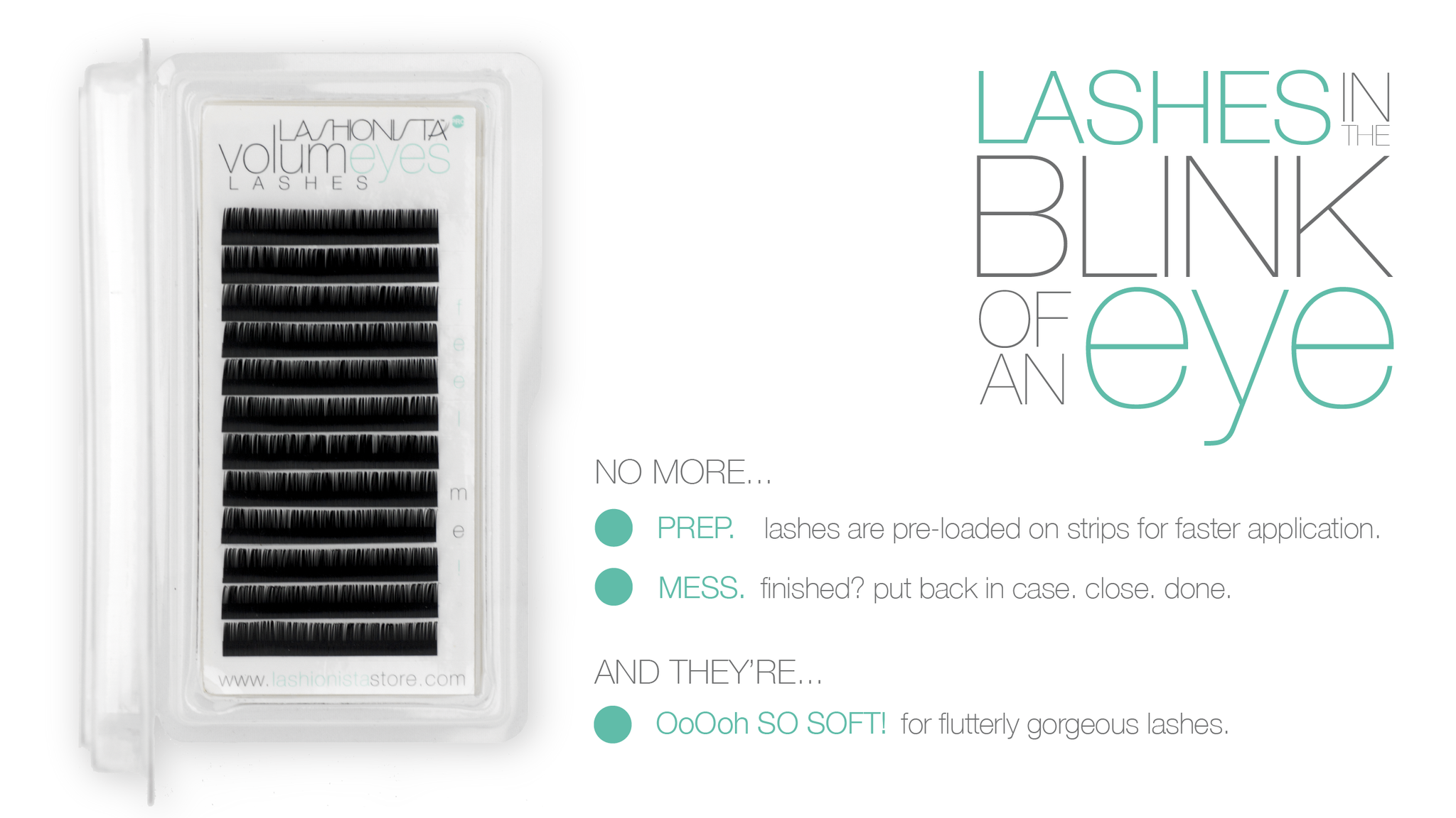 Lashes in the blink of an eye. No more... prep, lashes are pre-loaded on strips for faster application. Mess, finished?  put back in case. Close. Done! And they're... OoOoh so soft! for flutterly gorgeous lashes.