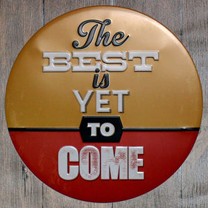 The Best Is Yet To Come Round Metal Tin Sign Poster